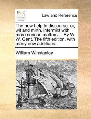 The New Help To Discourse: Or, Wit And Mirth, Intermixt With More Serious Matters ... By W. W. Gent. The Fifth Edition, With M by William Winstanley