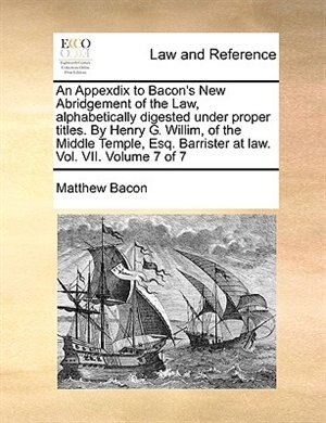 An Appexdix To Bacon's New Abridgement Of The Law, Alphabetically Digested Under Proper Titles. By Henry G. Willim, Of The Middle Temple, Esq. Barrister At Law. Vol. Vii.  Volume 7 Of 7 by Matthew Bacon