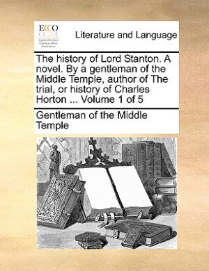 The History Of Lord Stanton. A Novel. By A Gentleman Of The Middle Temple, Author Of The Trial, Or History Of Charles Horton ...  Volume 1 Of 5 by Gentleman Of The Middle Temple