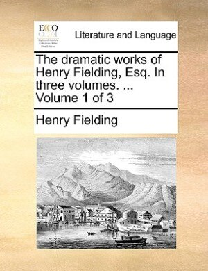 The Dramatic Works Of Henry Fielding, Esq. In Three Volumes. ...  Volume 1 Of 3 by Henry Fielding