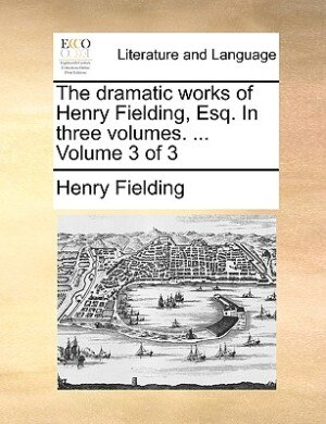 The Dramatic Works Of Henry Fielding, Esq. In Three Volumes. ...  Volume 3 Of 3 by Henry Fielding
