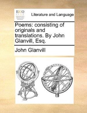 Poems: Consisting Of Originals And Translations. By John Glanvill, Esq. by John Glanvill