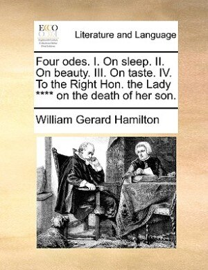 Four Odes. I. On Sleep. Ii. On Beauty. Iii. On Taste. Iv. To The Right Hon. The Lady **** On The Death Of Her Son. by William Gerard Hamilton