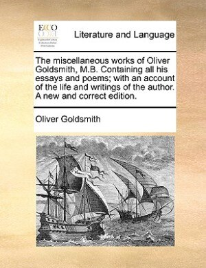 The Miscellaneous Works Of Oliver Goldsmith, M.b. Containing All His Essays And Poems; With An Account Of The Life And Writings Of The Author. A New And Correct Edition. by Oliver Goldsmith