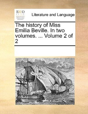 The History Of Miss Emilia Beville. In Two Volumes. ...  Volume 2 Of 2 by See Notes Multiple Contributors
