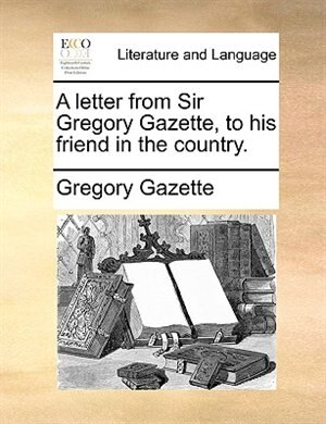 A Letter From Sir Gregory Gazette, To His Friend In The Country. by Gregory Gazette