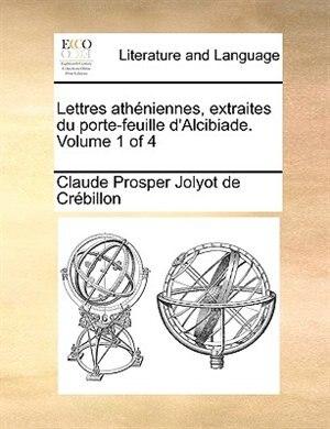 Lettres Athéniennes, Extraites Du Porte-feuille D'alcibiade.  Volume 1 Of 4 de Claude Prosper Jolyot De Crébillon