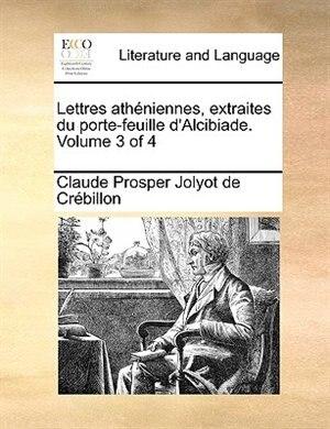 Lettres Athéniennes, Extraites Du Porte-feuille D'alcibiade.  Volume 3 Of 4 by Claude Prosper Jolyot De Crébillon