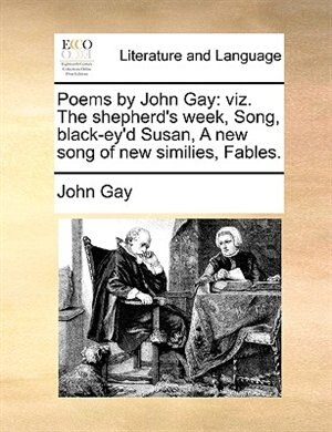 Poems By John Gay: Viz. The Shepherd's Week, Song, Black-ey'd Susan, A New Song Of New Similies, Fables. by John Gay
