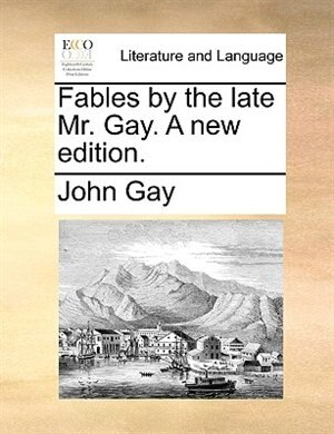 Fables By The Late Mr. Gay. A New Edition. by John Gay