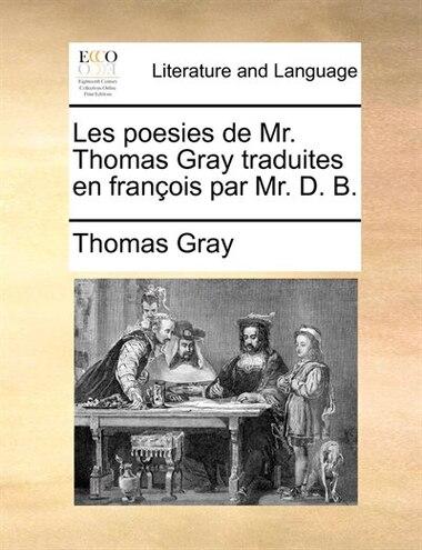 Les Poesies De Mr. Thomas Gray Traduites En François Par Mr. D. B. by Thomas Gray