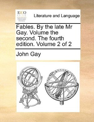 Fables. By The Late Mr Gay. Volume The Second. The Fourth Edition. Volume 2 Of 2 by John Gay