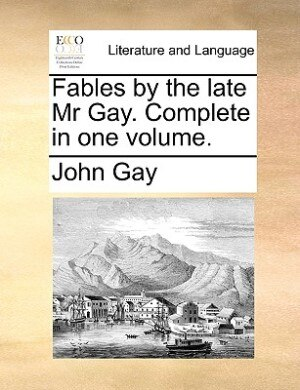 Fables By The Late Mr Gay. Complete In One Volume. by John Gay