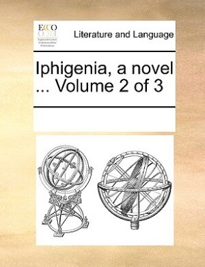 Iphigenia, A Novel ...  Volume 2 Of 3 by See Notes Multiple Contributors