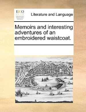 Memoirs And Interesting Adventures Of An Embroidered Waistcoat. by See Notes Multiple Contributors
