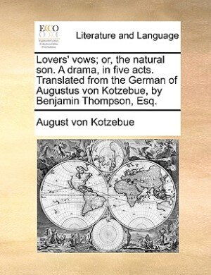 Lovers' Vows; Or, The Natural Son. A Drama, In Five Acts. Translated From The German Of Augustus Von Kotzebue, By Benjamin Thompson, Esq. by August Von Kotzebue