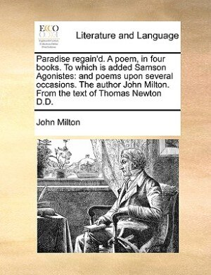 Paradise Regain'd. A Poem, In Four Books. To Which Is Added Samson Agonistes: And Poems Upon Several Occasions. The Author John Milton. From The Text Of Thomas Newton D.d. by John Milton