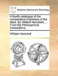 A Fourth Catalogue Of The Comparative Brightness Of The Stars. By William Herschell, ... From The Philosophical Transactions. by William Herschel