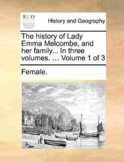 The History Of Lady Emma Melcombe, And Her Family... In Three Volumes. ...  Volume 1 Of 3 by Female.