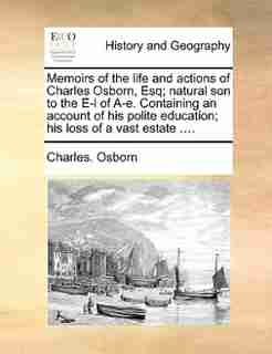 Memoirs Of The Life And Actions Of Charles Osborn, Esq; Natural Son To The E-l Of A-e. Containing An Account Of His Polite Education; His Loss Of A Vast Estate .... by Charles. Osborn
