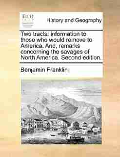 Two Tracts: Information To Those Who Would Remove To America. And, Remarks Concerning The Savages Of North Amer by Benjamin Franklin