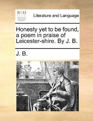 Honesty Yet To Be Found, A Poem In Praise Of Leicester-shire. By J. B. by J. B.