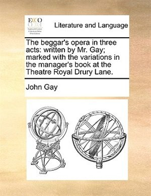 The Beggar's Opera In Three Acts: Written By Mr. Gay; Marked With The Variations In The Manager's Book At The Theatre Royal Drury Lan by John Gay