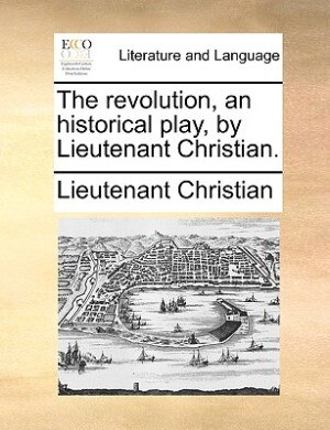 The Revolution, An Historical Play, By Lieutenant Christian. by Lieutenant Christian