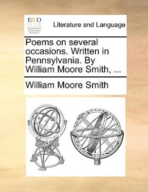 Poems On Several Occasions. Written In Pennsylvania. By William Moore Smith, ... by William Moore Smith
