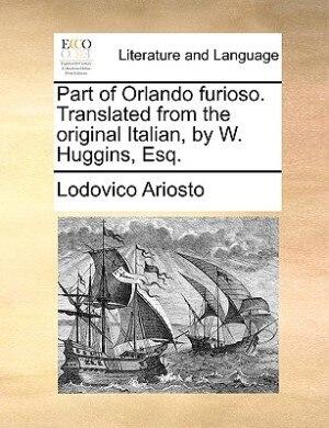 Part Of Orlando Furioso. Translated From The Original Italian, By W. Huggins, Esq. by Lodovico Ariosto
