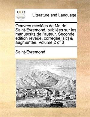 Oeuvres Meslées De Mr. De Saint-evremond, Publiées Sur Les Manuscrits De L'auteur. Seconde Edition Reveüe, Corregée [sic] & Augmentée. Volume 2 Of 3 by Saint-evremond