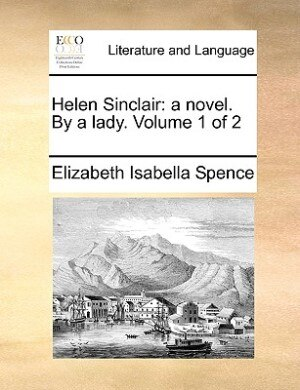 Helen Sinclair: A Novel. By A Lady.  Volume 1 Of 2 by Elizabeth Isabella Spence