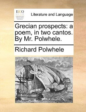Grecian Prospects: A Poem, In Two Cantos. By Mr. Polwhele. by Richard Polwhele