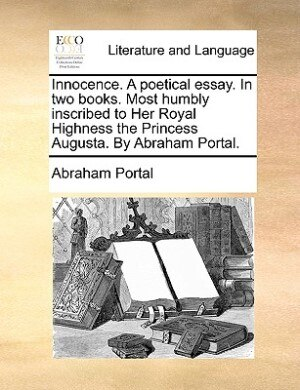Innocence. A Poetical Essay. In Two Books. Most Humbly Inscribed To Her Royal Highness The Princess Augusta. By Abraham Portal. by Abraham Portal