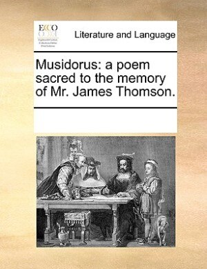Musidorus: A Poem Sacred To The Memory Of Mr. James Thomson. by See Notes Multiple Contributors