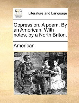 Oppression. A Poem. By An American. With Notes, By A North Briton. by American