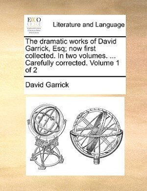 The Dramatic Works Of David Garrick, Esq; Now First Collected. In Two Volumes. ... Carefully Corrected.  Volume 1 Of 2 by David Garrick