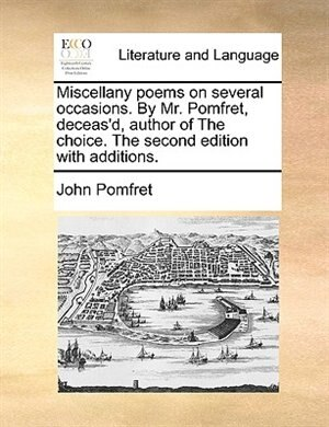 Miscellany Poems On Several Occasions. By Mr. Pomfret, Deceas'd, Author Of The Choice. The Second Edition With Additions. de John Pomfret