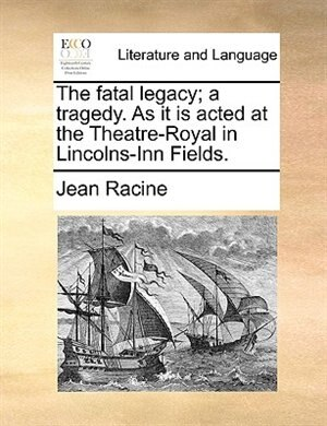 The Fatal Legacy; A Tragedy. As It Is Acted At The Theatre-royal In Lincolns-inn Fields. by JEAN RACINE