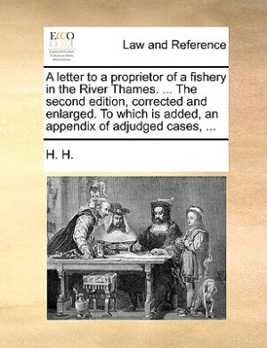 A Letter To A Proprietor Of A Fishery In The River Thames. ... The Second Edition, Corrected And Enlarged. To Which Is Added, An Appendix Of Adjudged Cases, ... by H. H.