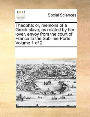 Theopha; Or, Memoirs Of A Greek Slave; As Related By Her Lover, Envoy From The Court Of France To The Sublime Porte.  Volume 1 Of 2 by See Notes Multiple Contributors