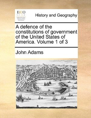 A Defence Of The Constitutions Of Government Of The United States Of America.  Volume 1 Of 3 by John Adams