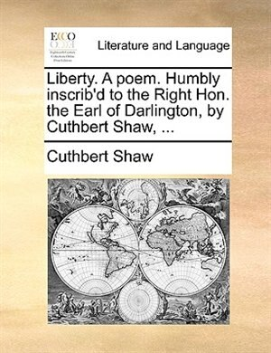 Liberty. A Poem. Humbly Inscrib'd To The Right Hon. The Earl Of Darlington, By Cuthbert Shaw, ... by Cuthbert Shaw