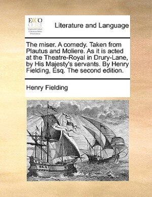 The Miser. A Comedy. Taken From Plautus And Moliere. As It Is Acted At The Theatre-royal In Drury-lane, By His Majesty's Servants. By Henry Fielding, Esq. The Second Edition. by Henry Fielding