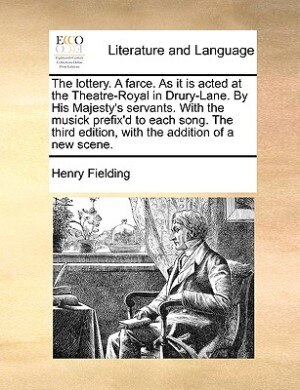 The Lottery. A Farce. As It Is Acted At The Theatre-royal In Drury-lane. By His Majesty's Servants. With The Musick Prefix'd To Each Song. The Third Edition, With The Addition Of A New Scene. by Henry Fielding