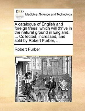 A Catalogue Of English And Foreign Trees: Which Will Thrive In The Natural Ground In England. ... Collected, Increased, And Sold By Robert Fu by Robert Furber