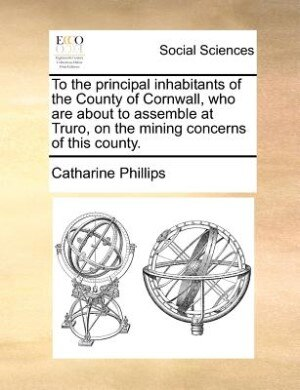 To The Principal Inhabitants Of The County Of Cornwall, Who Are About To Assemble At Truro, On The Mining Concerns Of This County. by Catharine Phillips