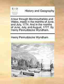 A Tour Through Monmouthshire And Wales, Made In The Months Of June, And July, 1774. And In The Months Of June, July, And August, 1777. By Henry Penruddocke Wyndham. by Henry Penruddocke Wyndham
