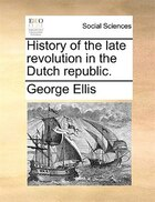History Of The Late Revolution In The Dutch Republic.