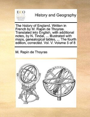 The History Of England. Written In French By M. Rapin De Thoyras. Translated Into English, With Additional Notes, By N. Tindal, ... Illustrated With Maps, Genealogical Tables, ... The Fourth Edition, Corrected. Vol. V. Volume 5 Of 8 by M. Rapin De Thoyras